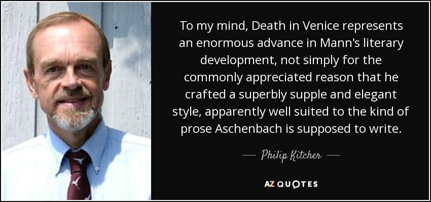 To my mind, Death in Venice represents an enormous advance in Mann's literary development, not simply for the commonly appreciated reason that he crafted a superbly supple and elegant style, apparently well suited to the kind of prose Aschenbach is supposed to write. - Philip Kitcher