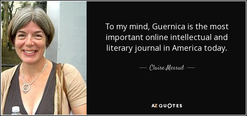 To my mind, Guernica is the most important online intellectual and literary journal in America today. - Claire Messud