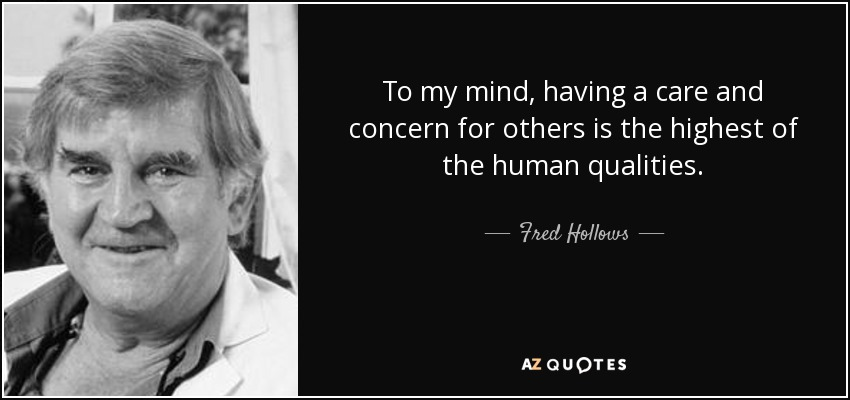 To my mind, having a care and concern for others is the highest of the human qualities. - Fred Hollows