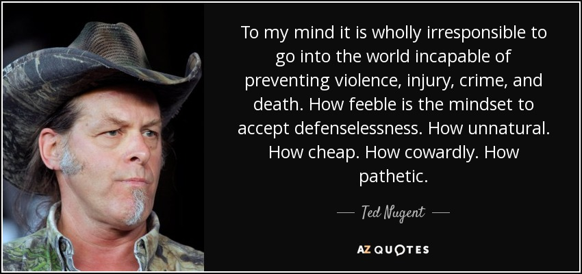To my mind it is wholly irresponsible to go into the world incapable of preventing violence, injury, crime, and death. How feeble is the mindset to accept defenselessness. How unnatural. How cheap. How cowardly. How pathetic. - Ted Nugent
