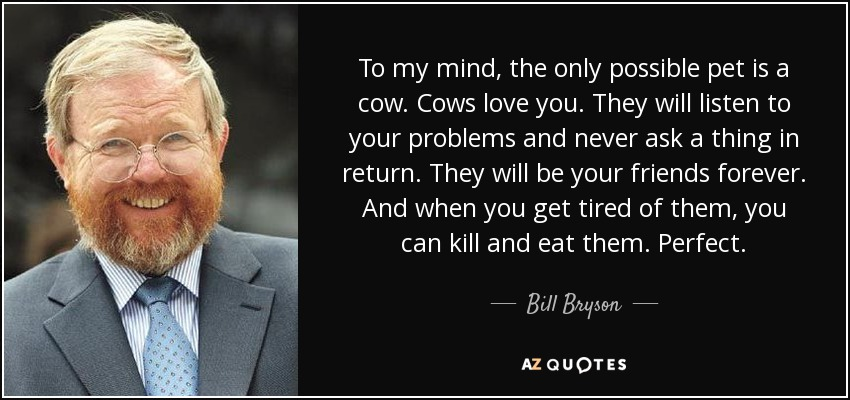 To my mind, the only possible pet is a cow. Cows love you. They will listen to your problems and never ask a thing in return. They will be your friends forever. And when you get tired of them, you can kill and eat them. Perfect. - Bill Bryson