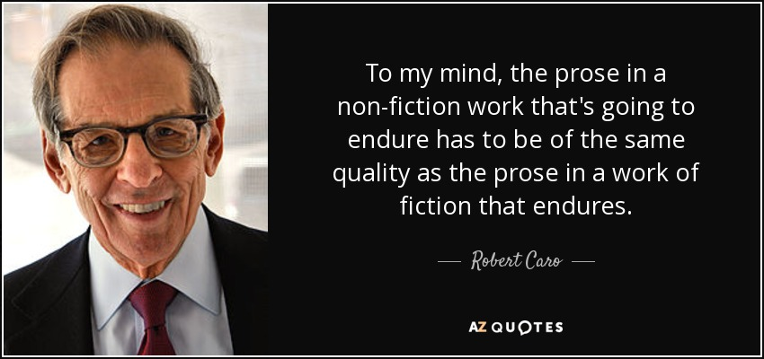 To my mind, the prose in a non-fiction work that's going to endure has to be of the same quality as the prose in a work of fiction that endures. - Robert Caro