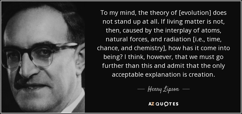 To my mind, the theory of [evolution] does not stand up at all. If living matter is not, then, caused by the interplay of atoms, natural forces, and radiation [i.e., time, chance, and chemistry], how has it come into being? I think, however, that we must go further than this and admit that the only acceptable explanation is creation. - Henry Lipson