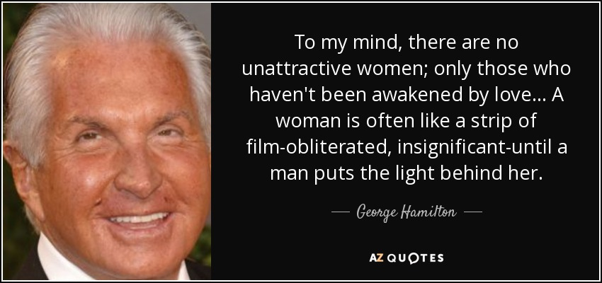To my mind, there are no unattractive women; only those who haven't been awakened by love . . . A woman is often like a strip of film-obliterated, insignificant-until a man puts the light behind her. - George Hamilton
