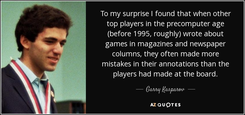 To my surprise I found that when other top players in the precomputer age (before 1995, roughly) wrote about games in magazines and newspaper columns, they often made more mistakes in their annotations than the players had made at the board. - Garry Kasparov