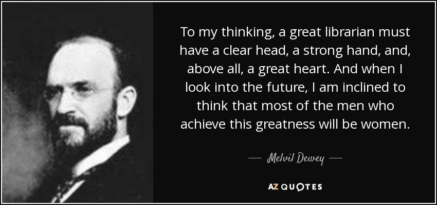To my thinking, a great librarian must have a clear head, a strong hand, and, above all, a great heart. And when I look into the future, I am inclined to think that most of the men who achieve this greatness will be women. - Melvil Dewey