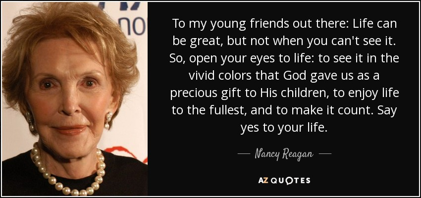 To my young friends out there: Life can be great, but not when you can't see it. So, open your eyes to life: to see it in the vivid colors that God gave us as a precious gift to His children, to enjoy life to the fullest, and to make it count. Say yes to your life. - Nancy Reagan