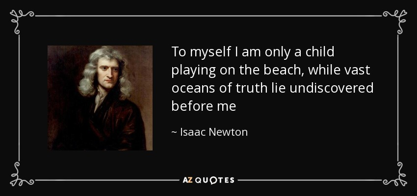 To myself I am only a child playing on the beach, while vast oceans of truth lie undiscovered before me - Isaac Newton