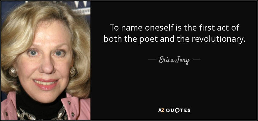 To name oneself is the first act of both the poet and the revolutionary. - Erica Jong