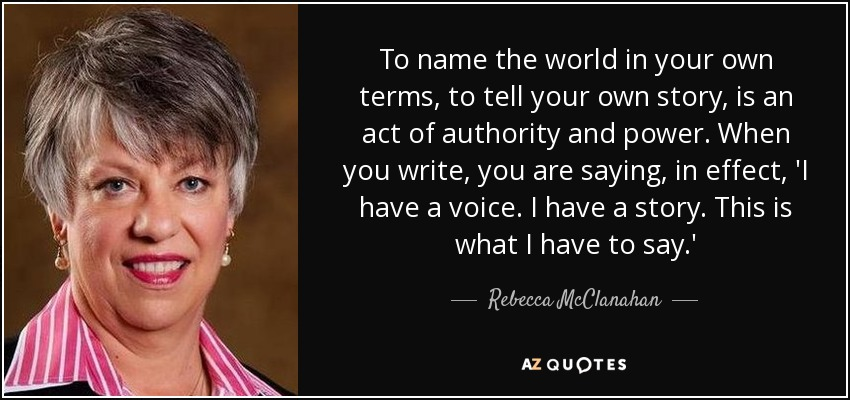 To name the world in your own terms, to tell your own story, is an act of authority and power. When you write, you are saying, in effect, 'I have a voice. I have a story. This is what I have to say.' - Rebecca McClanahan