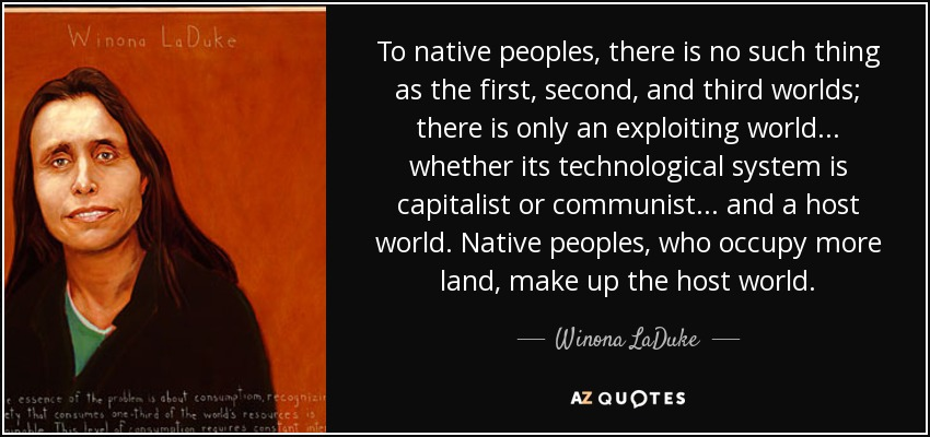 To native peoples, there is no such thing as the first, second, and third worlds; there is only an exploiting world ... whether its technological system is capitalist or communist ... and a host world. Native peoples, who occupy more land, make up the host world. - Winona LaDuke