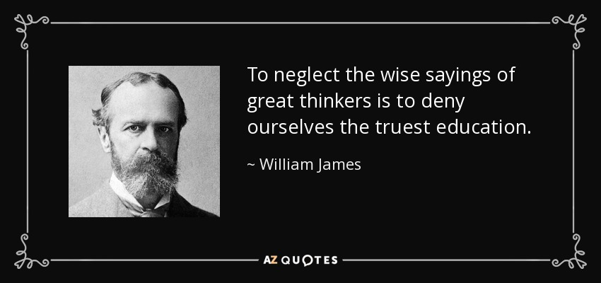 To neglect the wise sayings of great thinkers is to deny ourselves the truest education. - William James