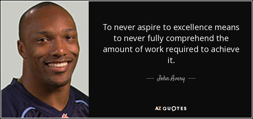 To never aspire to excellence means to never fully comprehend the amount of work required to achieve it. - John Avery