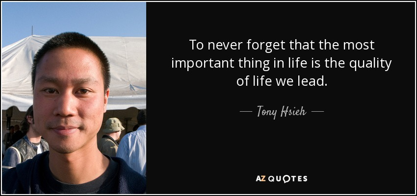 To never forget that the most important thing in life is the quality of life we lead. - Tony Hsieh