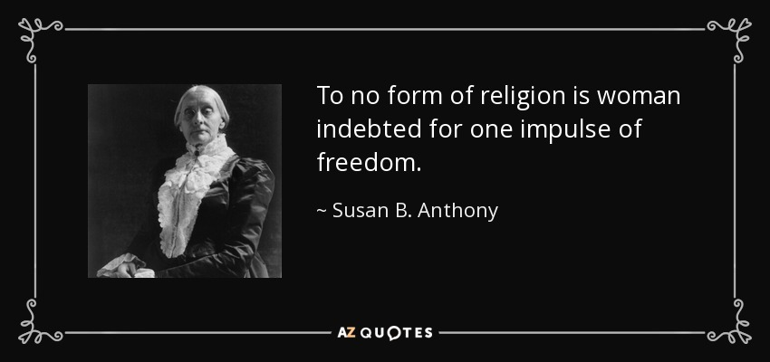 To no form of religion is woman indebted for one impulse of freedom. - Susan B. Anthony