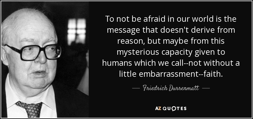 To not be afraid in our world is the message that doesn't derive from reason, but maybe from this mysterious capacity given to humans which we call--not without a little embarrassment--faith. - Friedrich Durrenmatt