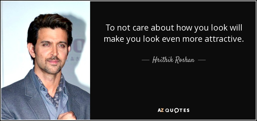 To not care about how you look will make you look even more attractive. - Hrithik Roshan