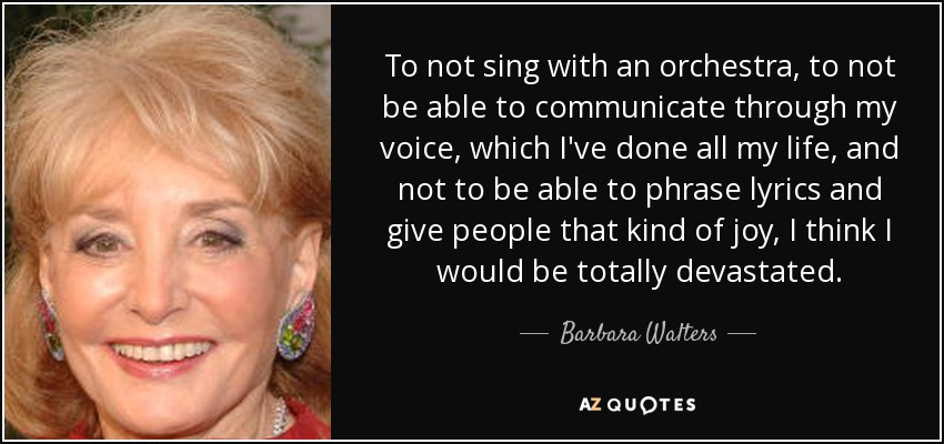 To not sing with an orchestra, to not be able to communicate through my voice, which I've done all my life, and not to be able to phrase lyrics and give people that kind of joy, I think I would be totally devastated. - Barbara Walters