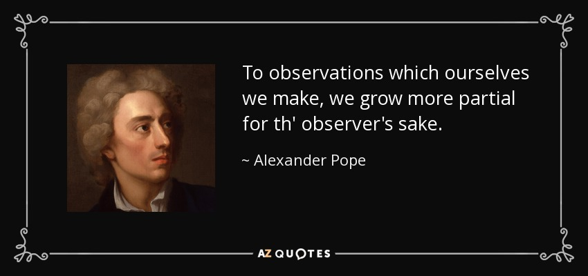 To observations which ourselves we make, we grow more partial for th' observer's sake. - Alexander Pope