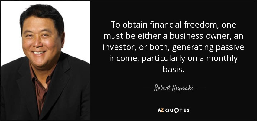 To obtain financial freedom, one must be either a business owner, an investor, or both, generating passive income, particularly on a monthly basis. - Robert Kiyosaki