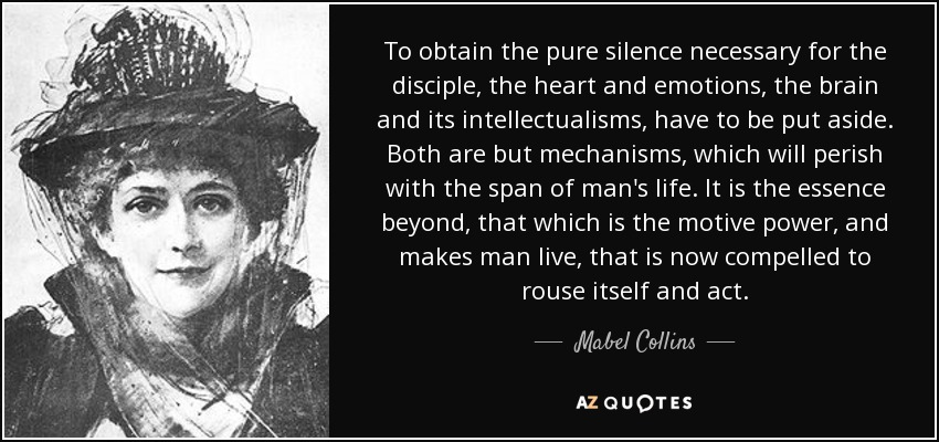 To obtain the pure silence necessary for the disciple, the heart and emotions, the brain and its intellectualisms, have to be put aside. Both are but mechanisms, which will perish with the span of man's life. It is the essence beyond, that which is the motive power, and makes man live, that is now compelled to rouse itself and act. - Mabel Collins