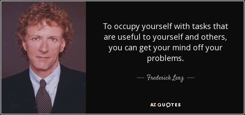 To occupy yourself with tasks that are useful to yourself and others, you can get your mind off your problems. - Frederick Lenz