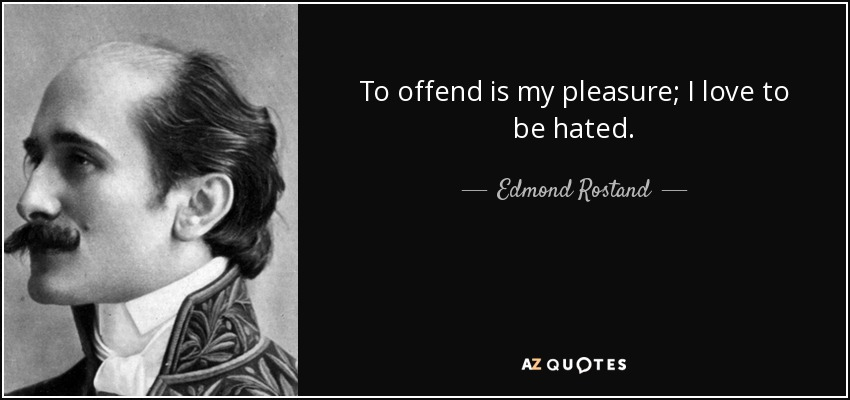 To offend is my pleasure; I love to be hated. - Edmond Rostand
