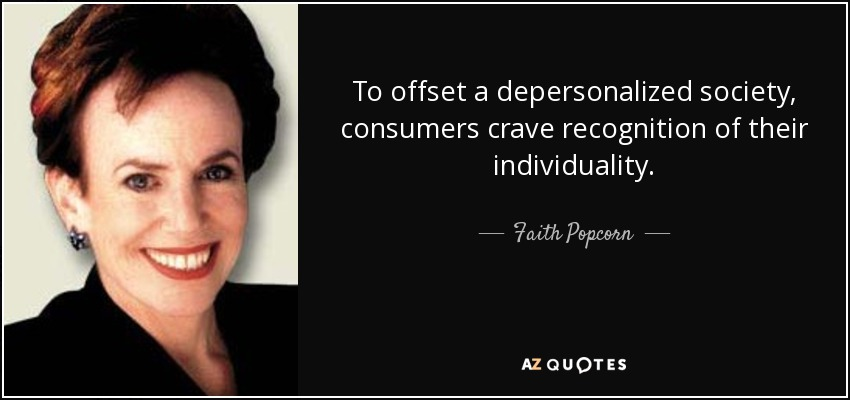 To offset a depersonalized society, consumers crave recognition of their individuality. - Faith Popcorn