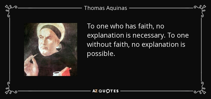 To one who has faith, no explanation is necessary. To one without faith, no explanation is possible. - Thomas Aquinas