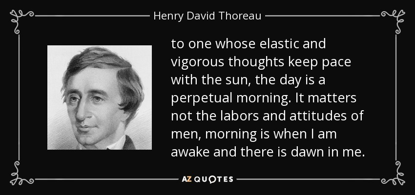 to one whose elastic and vigorous thoughts keep pace with the sun, the day is a perpetual morning. It matters not the labors and attitudes of men, morning is when I am awake and there is dawn in me. - Henry David Thoreau