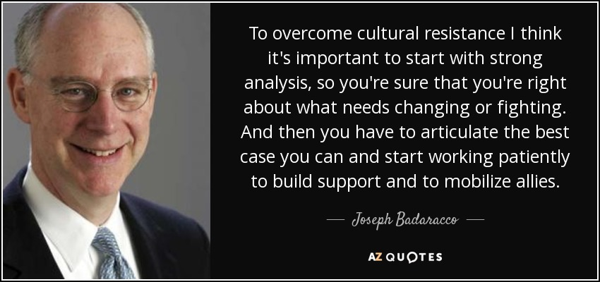 To overcome cultural resistance I think it's important to start with strong analysis, so you're sure that you're right about what needs changing or fighting. And then you have to articulate the best case you can and start working patiently to build support and to mobilize allies. - Joseph Badaracco