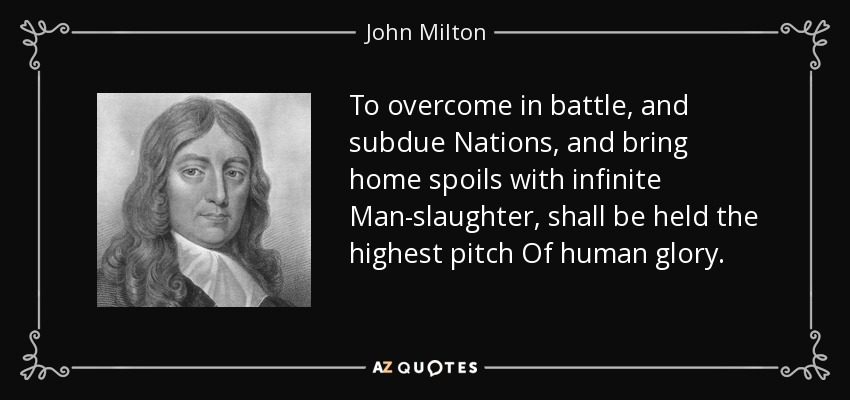 To overcome in battle, and subdue Nations, and bring home spoils with infinite Man-slaughter, shall be held the highest pitch Of human glory. - John Milton