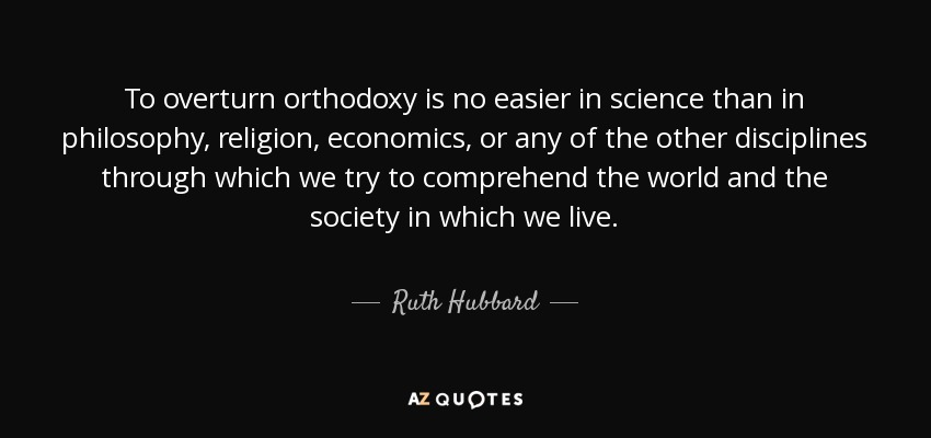 To overturn orthodoxy is no easier in science than in philosophy, religion, economics, or any of the other disciplines through which we try to comprehend the world and the society in which we live. - Ruth Hubbard