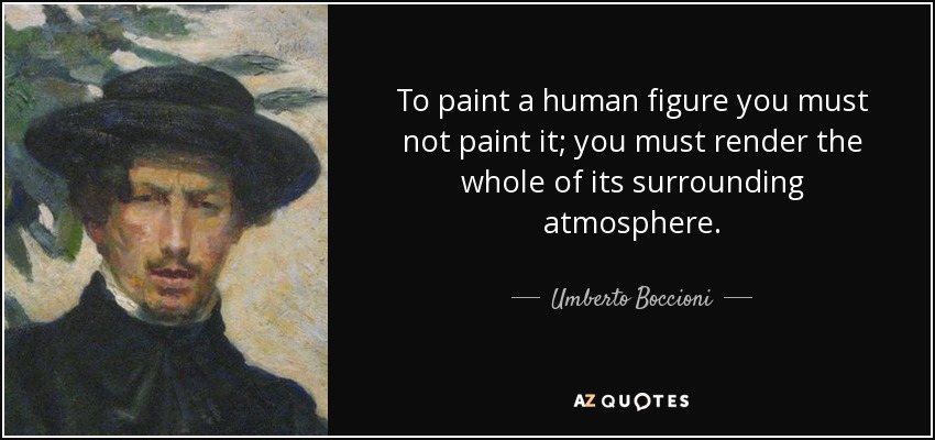 To paint a human figure you must not paint it; you must render the whole of its surrounding atmosphere. - Umberto Boccioni
