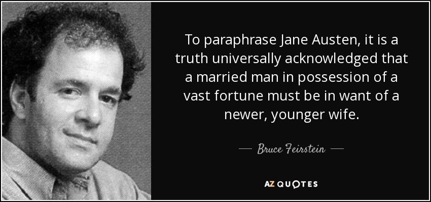 To paraphrase Jane Austen, it is a truth universally acknowledged that a married man in possession of a vast fortune must be in want of a newer, younger wife. - Bruce Feirstein