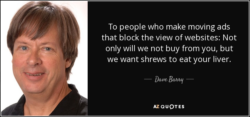 To people who make moving ads that block the view of websites: Not only will we not buy from you, but we want shrews to eat your liver. - Dave Barry