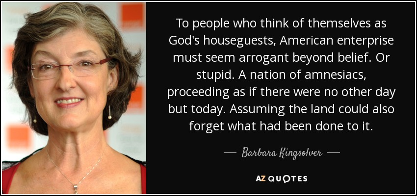To people who think of themselves as God's houseguests, American enterprise must seem arrogant beyond belief. Or stupid. A nation of amnesiacs, proceeding as if there were no other day but today. Assuming the land could also forget what had been done to it. - Barbara Kingsolver