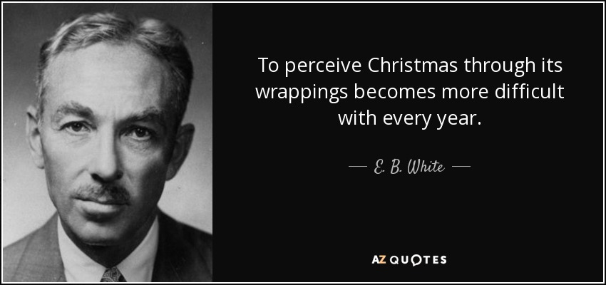 To perceive Christmas through its wrappings becomes more difficult with every year. - E. B. White