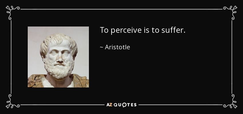 To perceive is to suffer. - Aristotle