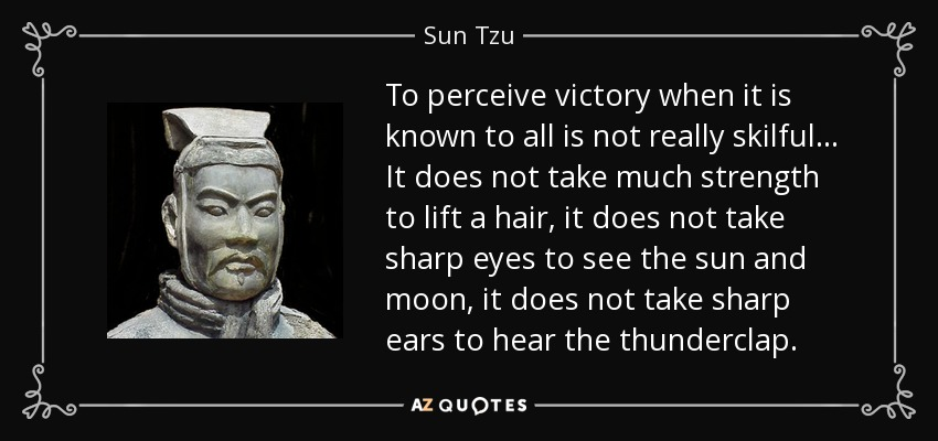 To perceive victory when it is known to all is not really skilful... It does not take much strength to lift a hair, it does not take sharp eyes to see the sun and moon, it does not take sharp ears to hear the thunderclap. - Sun Tzu