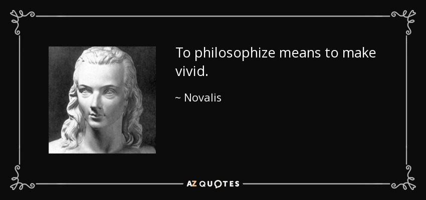To philosophize means to make vivid. - Novalis