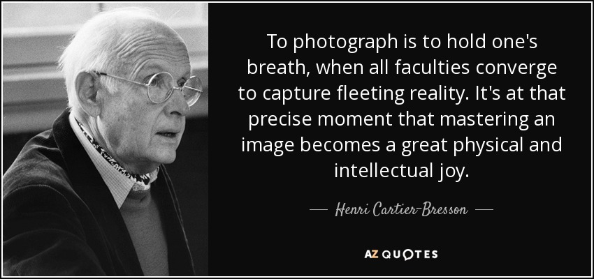 To photograph is to hold one's breath, when all faculties converge to capture fleeting reality. It's at that precise moment that mastering an image becomes a great physical and intellectual joy. - Henri Cartier-Bresson