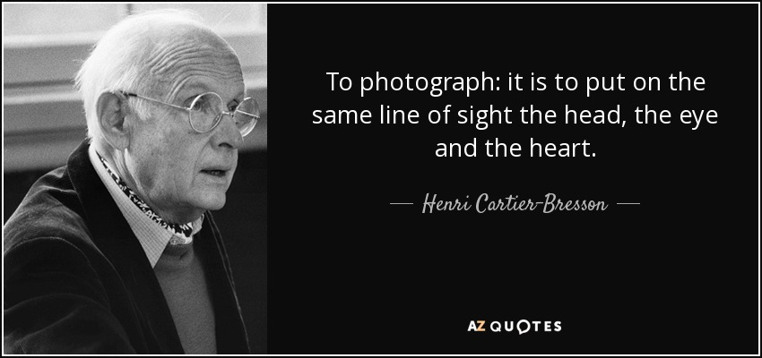 To photograph: it is to put on the same line of sight the head, the eye and the heart. - Henri Cartier-Bresson