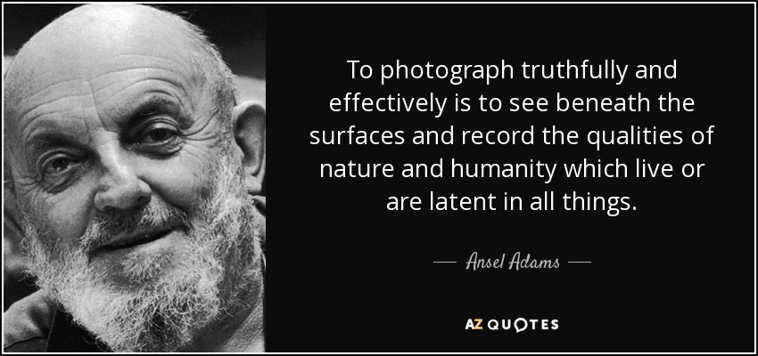 To photograph truthfully and effectively is to see beneath the surfaces and record the qualities of nature and humanity which live or are latent in all things. - Ansel Adams