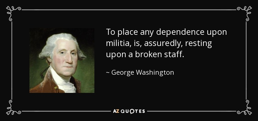 To place any dependence upon militia, is, assuredly, resting upon a broken staff. - George Washington