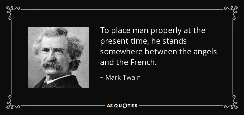 To place man properly at the present time, he stands somewhere between the angels and the French. - Mark Twain