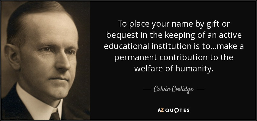 To place your name by gift or bequest in the keeping of an active educational institution is to...make a permanent contribution to the welfare of humanity. - Calvin Coolidge