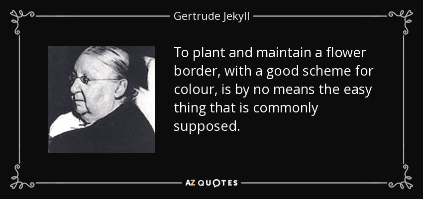 To plant and maintain a flower border, with a good scheme for colour, is by no means the easy thing that is commonly supposed. - Gertrude Jekyll
