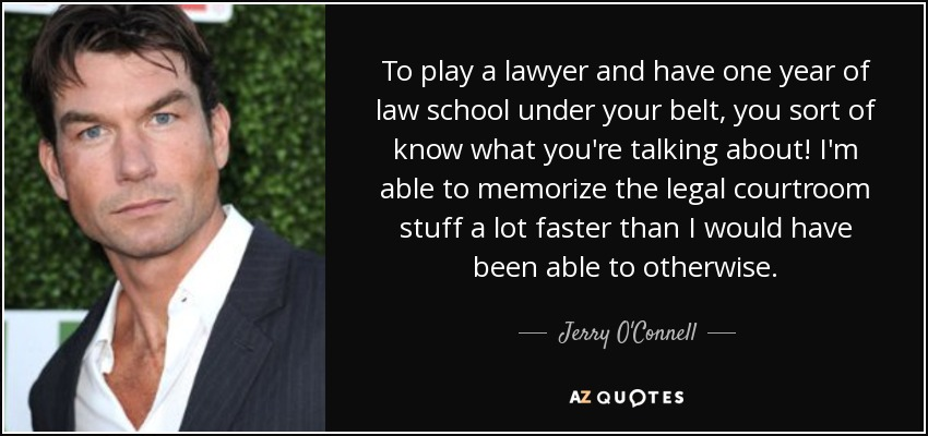 To play a lawyer and have one year of law school under your belt, you sort of know what you're talking about! I'm able to memorize the legal courtroom stuff a lot faster than I would have been able to otherwise. - Jerry O'Connell