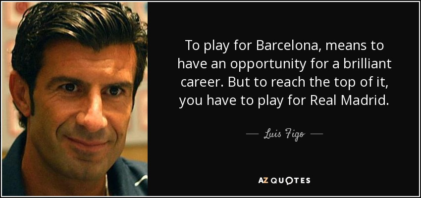 To play for Barcelona, means to have an opportunity for a brilliant career. But to reach the top of it, you have to play for Real Madrid. - Luis Figo